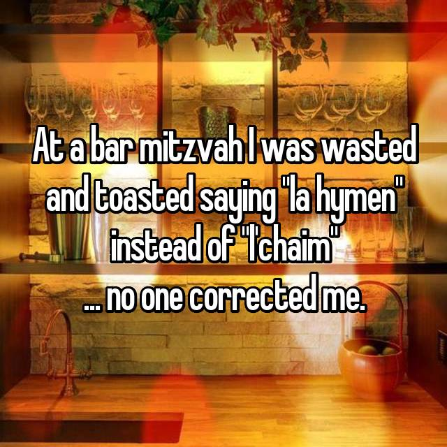"At a bar mitzvah I was wasted and toasted saying ""la hymen"" instead of ""l'chaim"" ... no one corrected me."