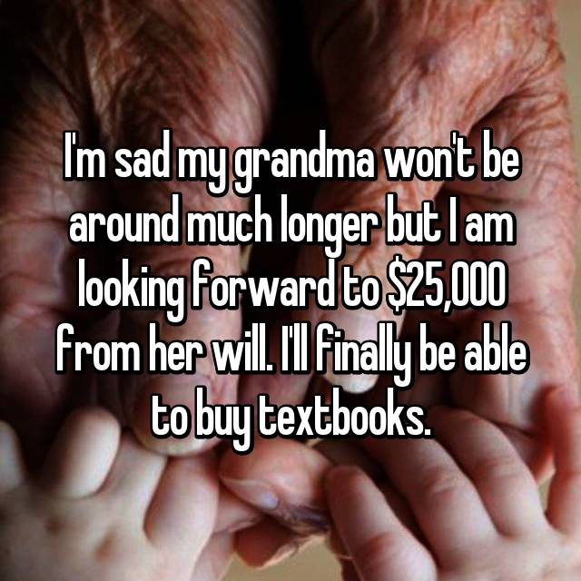 I'm sad my grandma won't be around much longer but I am looking forward to $25,000 from her will. I'll finally be able to buy textbooks.