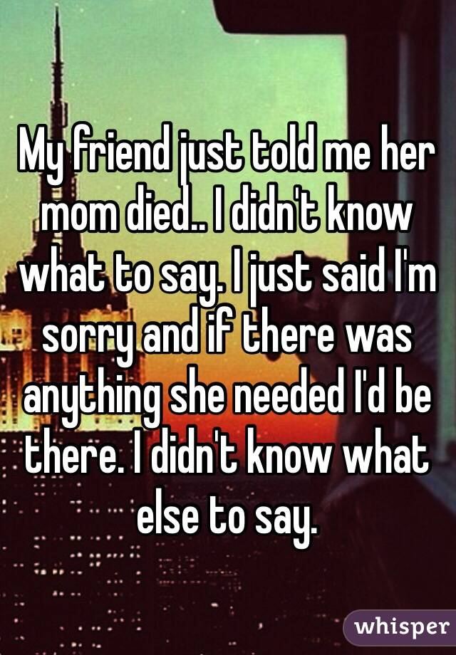 My Friend Just Told Me Her Mom Died I Didn T Know What To Say I
