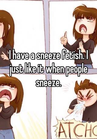 I have a sneeze fetish  I just like it when people sneeze
