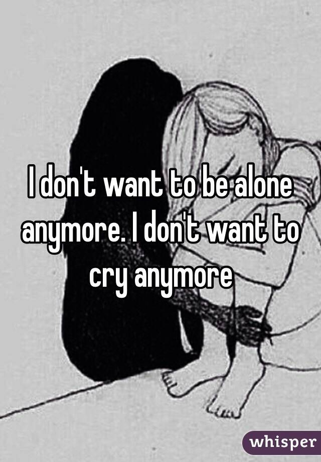 I don t want to be alone anymore