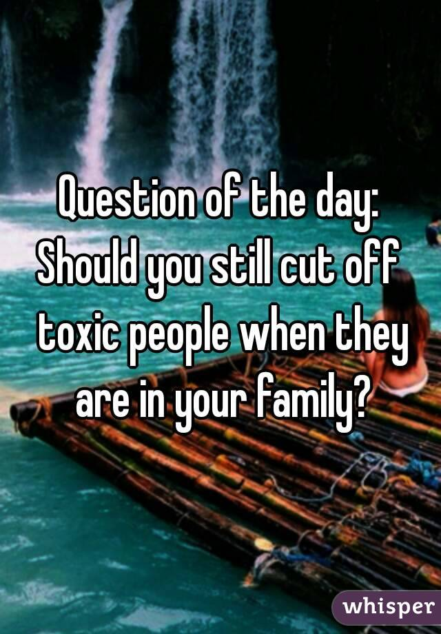 Question of the day: Should you still cut off toxic people