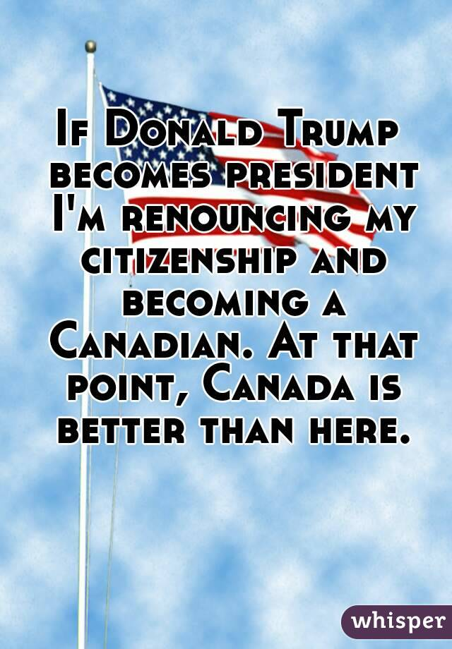 If Donald Trump Becomes President Im Renouncing My Citizenship And Becoming A Canadian