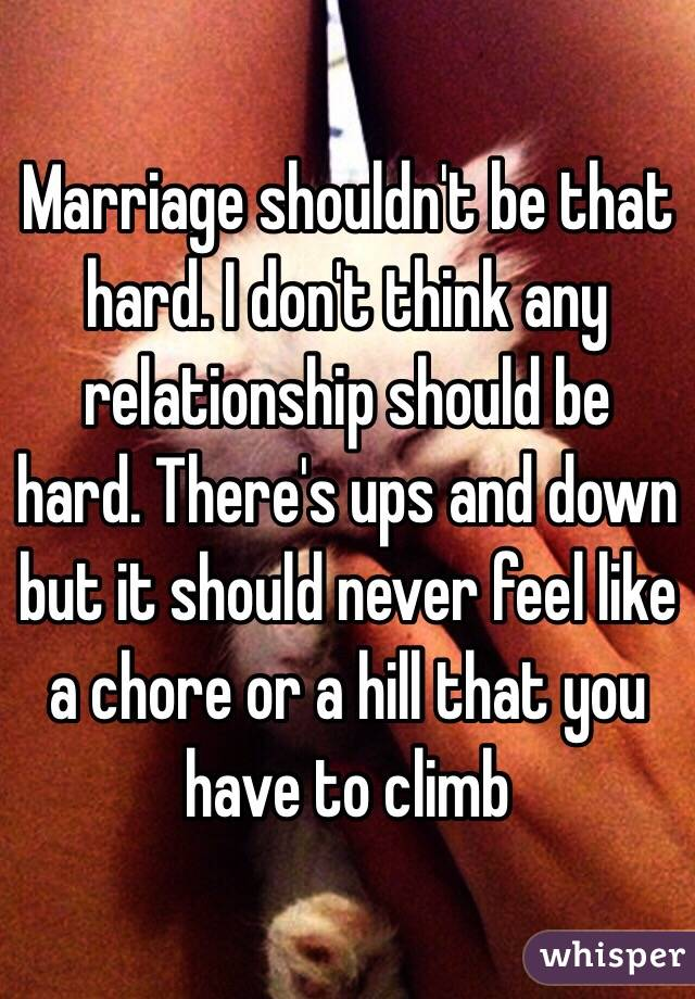 71ff5ad38cbfe Marriage shouldn't be that hard. I don't think any relationship should be  hard.