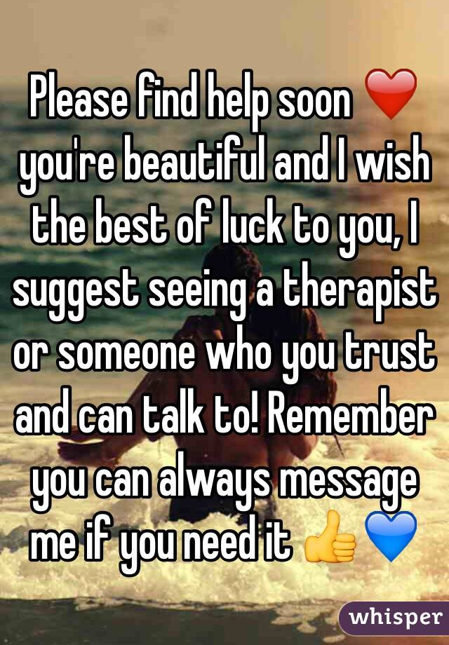 Please find help soon ❤️ you're beautiful and I wish the