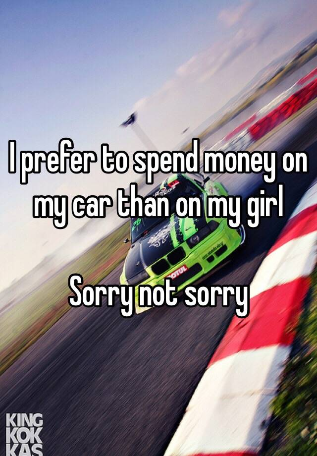 I prefer to spend money on my car than on my girl Sorry not sorry