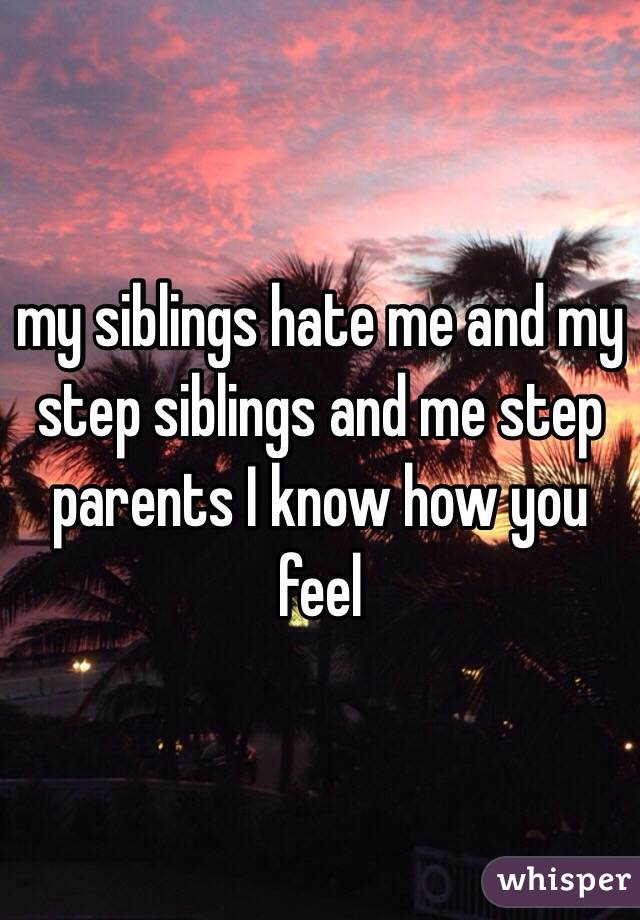 my siblings hate me and my step siblings and me step parents I know how you feel