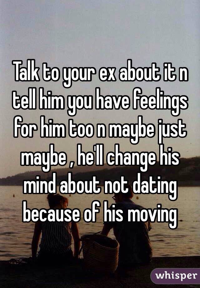 Talk to your ex about it n tell him you have feelings for him too n