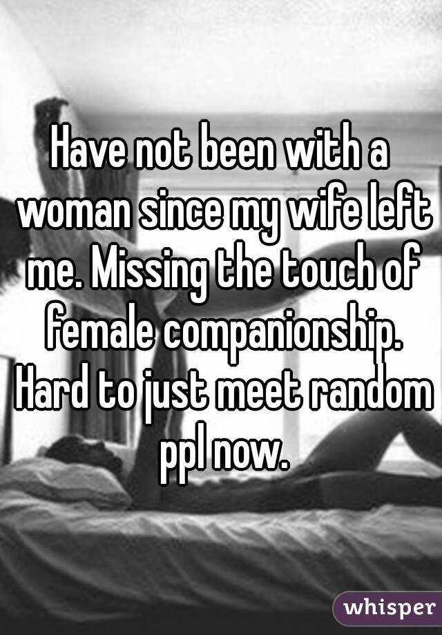 Have Not Been With A Woman Since My Wife Left Me Missing The Touch New Missing My Wife