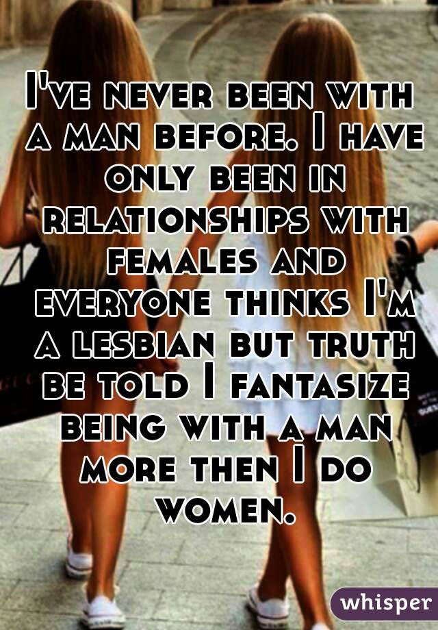 I've never been with a man before. I have only been in relationships with females and everyone thinks I'm a lesbian but truth be told I fantasize being with a man more then I do women.