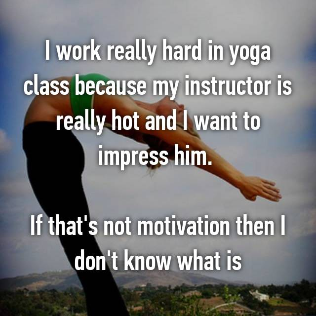 I work really hard in yoga class because my instructor is really hot and I want to impress him.   If that's not motivation then I don't know what is