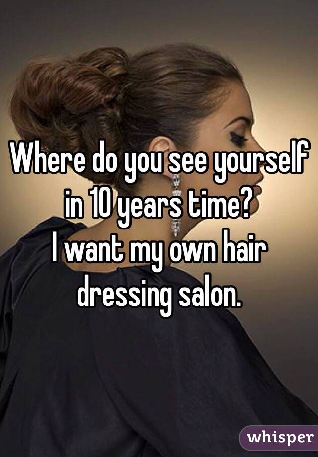 where do you see yourself in 10 years time i want my own hair dressing salon - Where Do You See Yourself In 10 Years Time