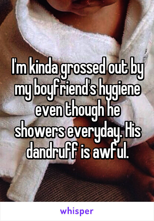 I'm kinda grossed out by my boyfriend's hygiene even though he showers everyday. His dandruff is awful.