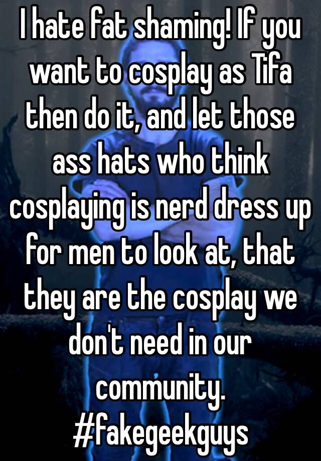 I Hate Fat Shaming If You Want To Cosplay As Tifa Then Do It And