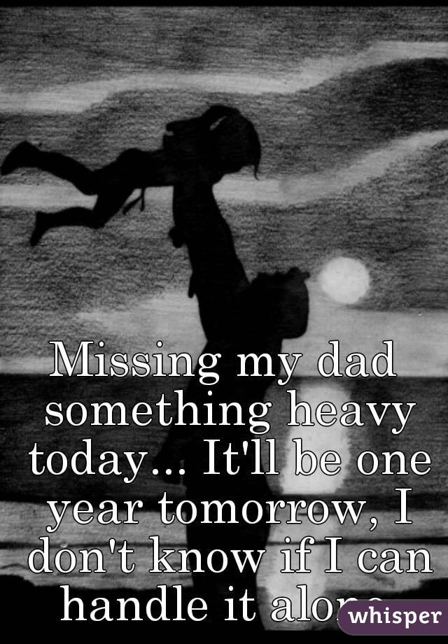 missing my dad something heavy today it ll be one year tomorrow