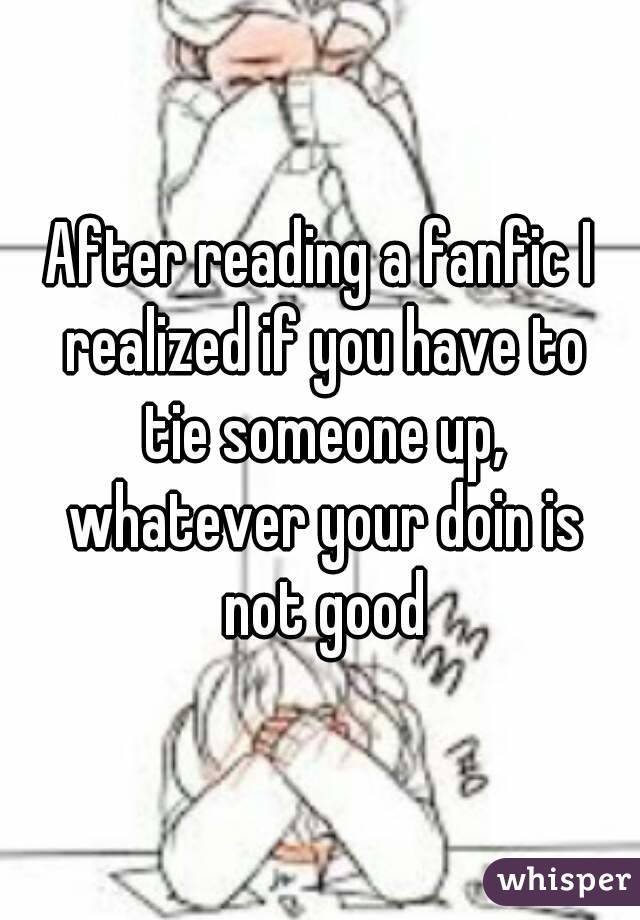 After reading a fanfic I realized if you have to tie someone up, whatever  your doin