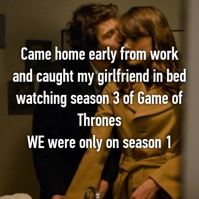 Came home early from work and caught my girlfriend in bed watching season 3 of Game of Thrones WE were only on season 1