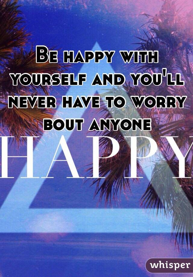 Be happy with yourself and you'll never have to worry bout anyone