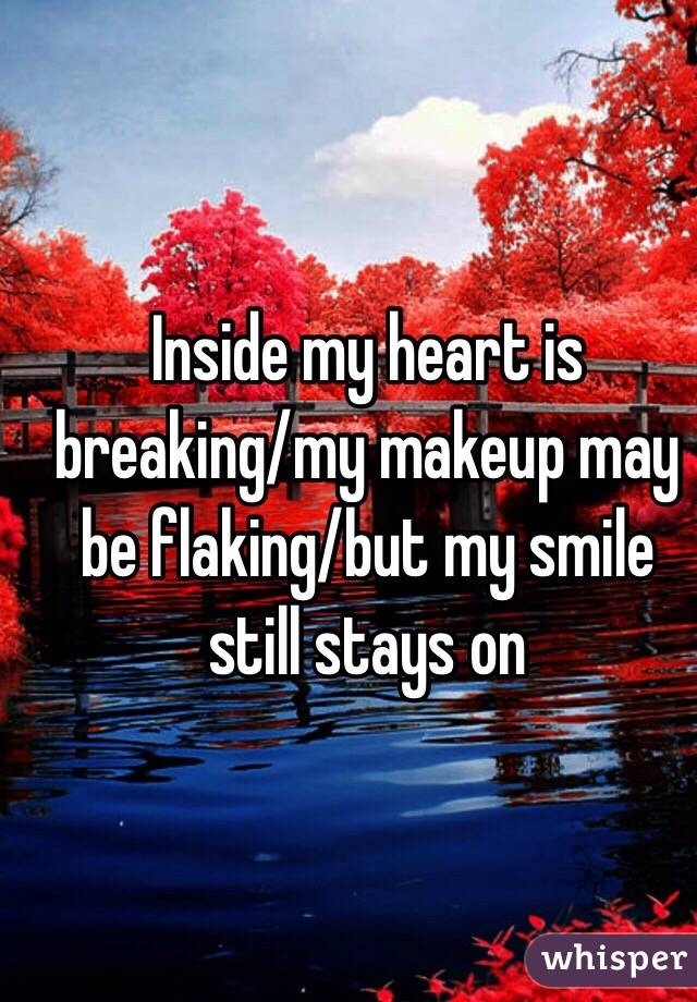 Inside My Heart Is Breaking My Makeup May Be Flaking But My Smile Still Stays On