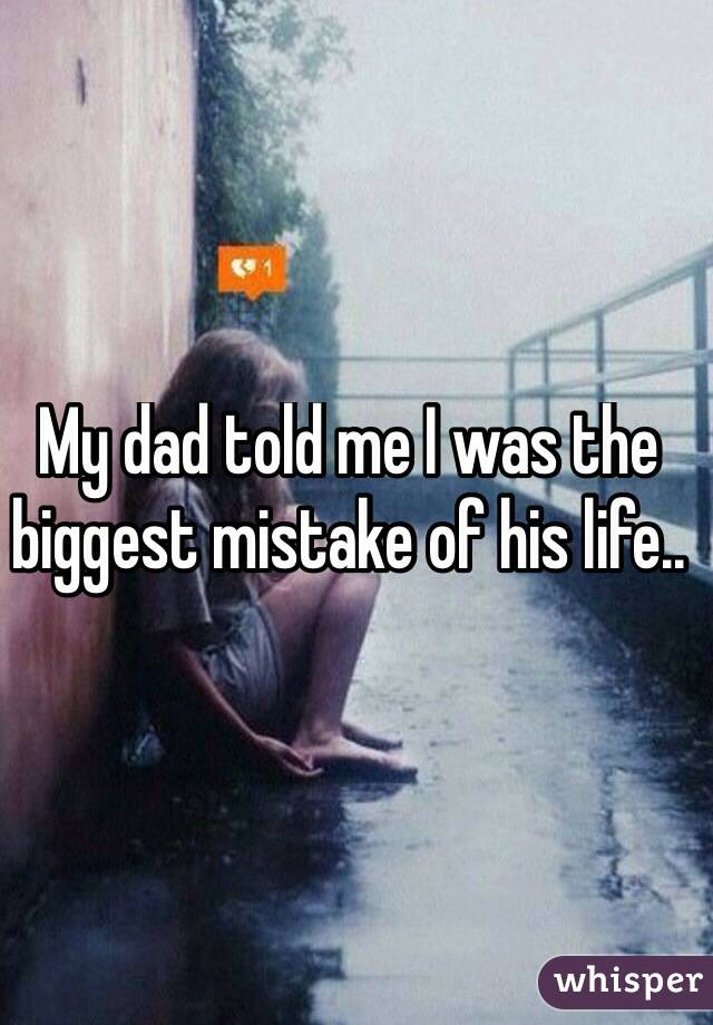 My dad told me I was the biggest mistake of his life