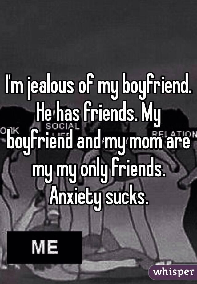 I'm jealous of my boyfriend  He has friends  My boyfriend