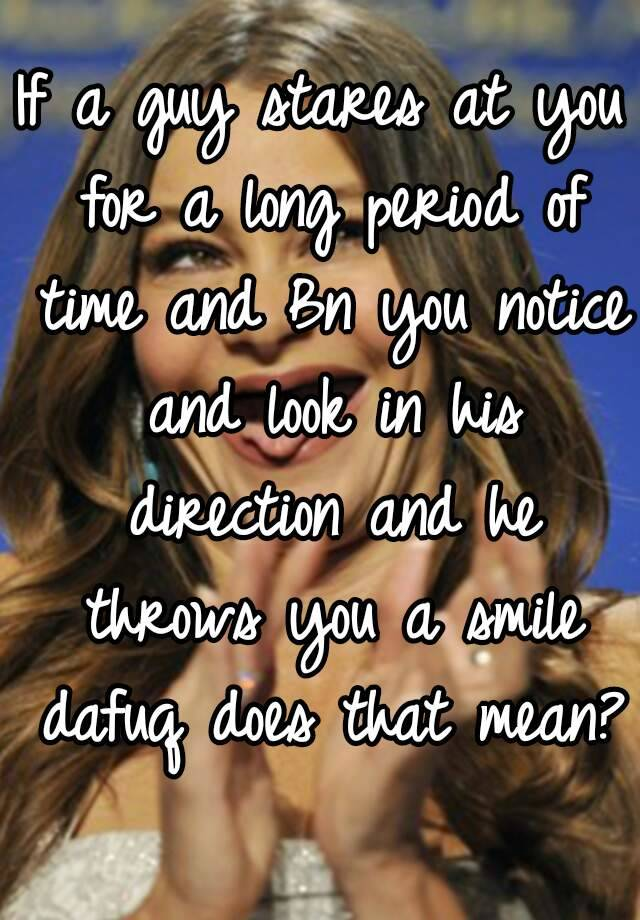 If a guy stares at you for a long period of time and Bn you notice