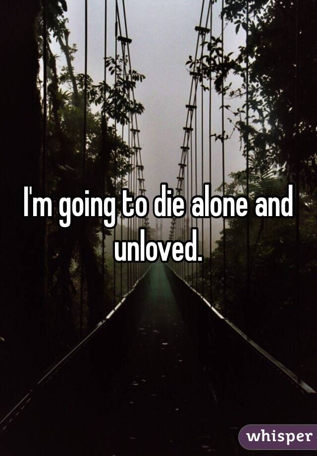 I Am Going To Die Alone And Unloved