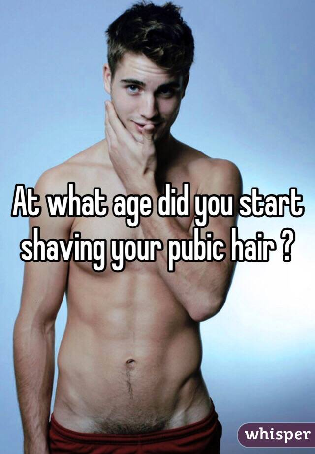 What age should i start shaving my pubic hair
