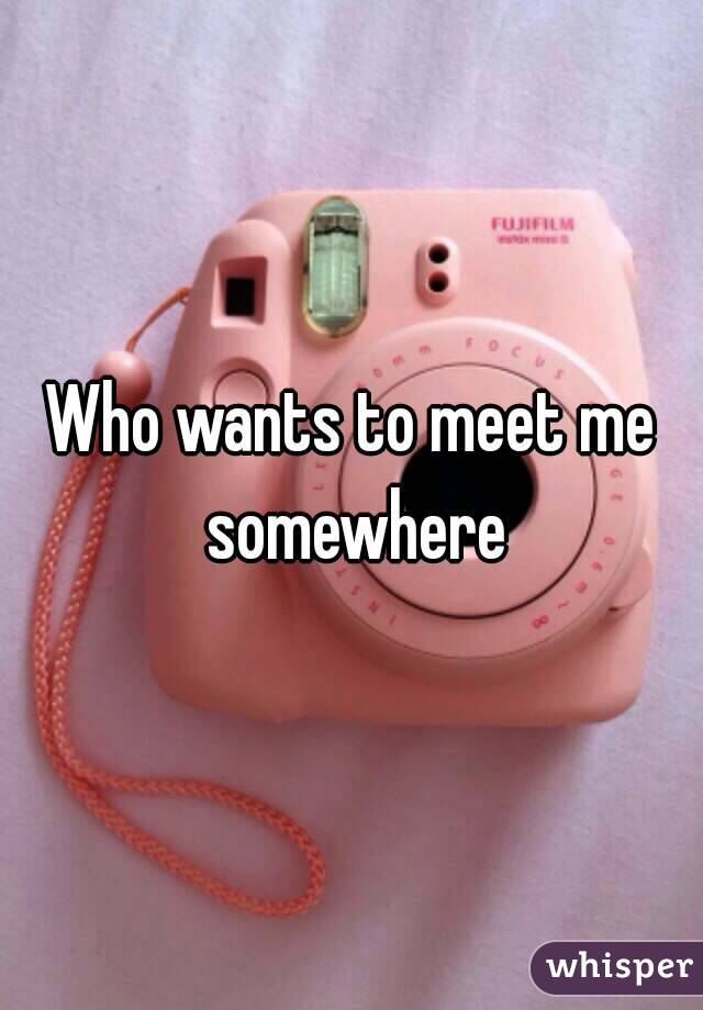 Who wants to meet me
