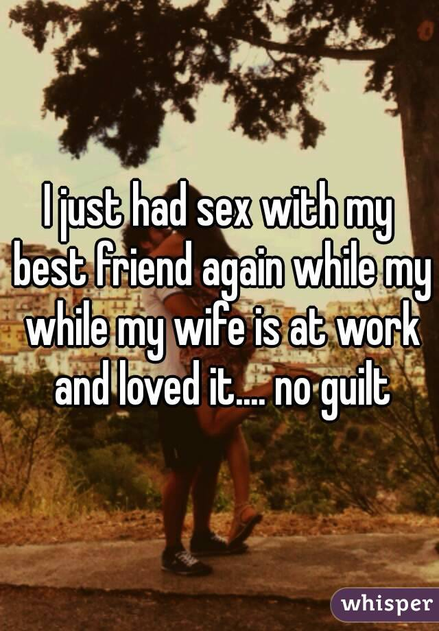 I just had sex with my friend