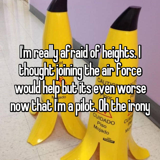 I'm really afraid of heights. I thought joining the air force would help but its even worse now that I'm a pilot. Oh the irony
