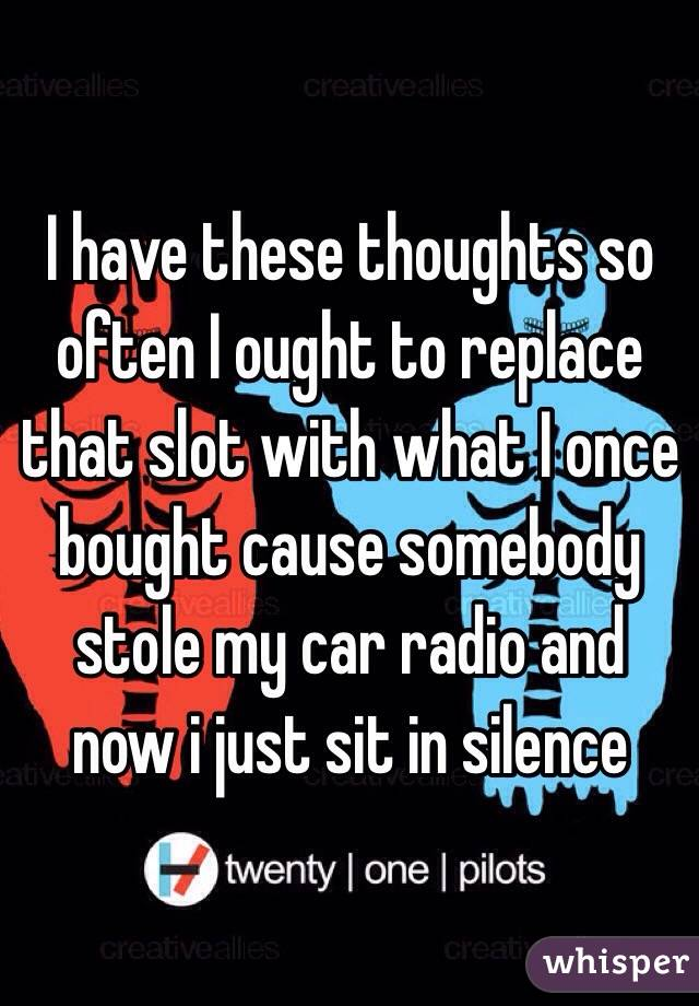 I have these thoughts so often I ought to replace that slot