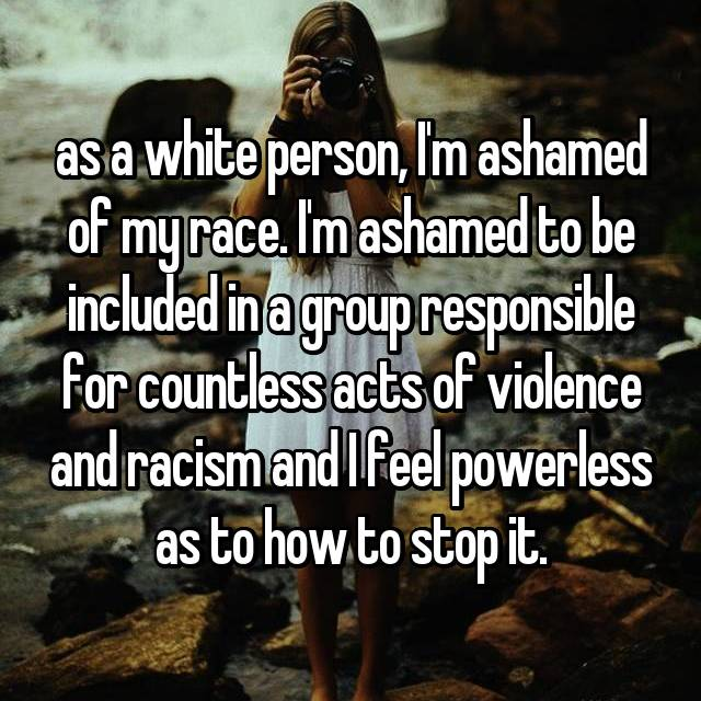 as a white person, I'm ashamed of my race. I'm ashamed to be included in a group responsible for countless acts of violence and racism and I feel powerless as to how to stop it.