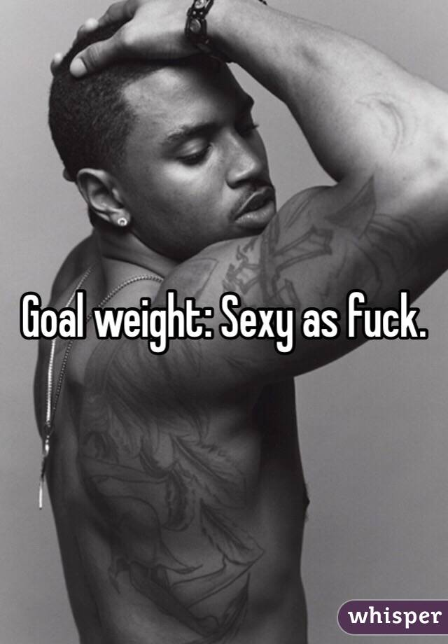 Goal weight sexy as fuck