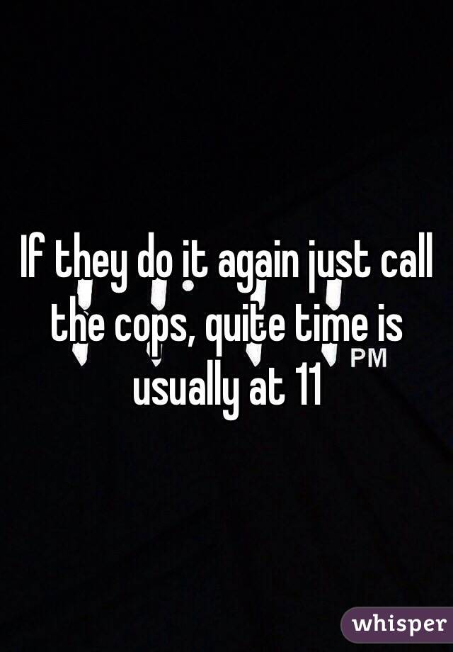 If They Do It Again Just Call The Cops Quite Time Is Usually At 11