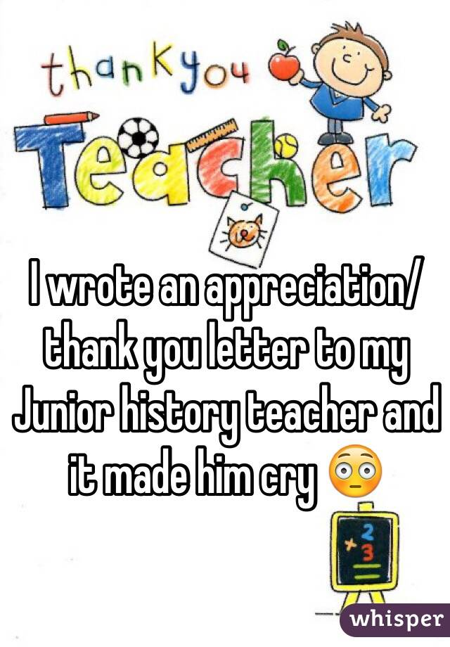 I wrote an appreciationthank you letter to my junior history i wrote an appreciationthank you letter to my junior history teacher and it made him expocarfo