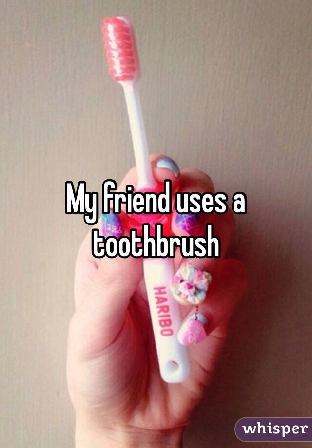 My friend uses a toothbrush