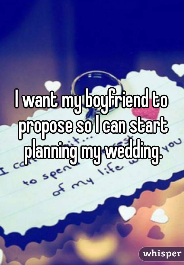 Want My Boyfriend To Propose So I Can Start Planning My Wedding