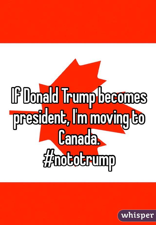 if donald trump becomes president i m moving to canada nototrump
