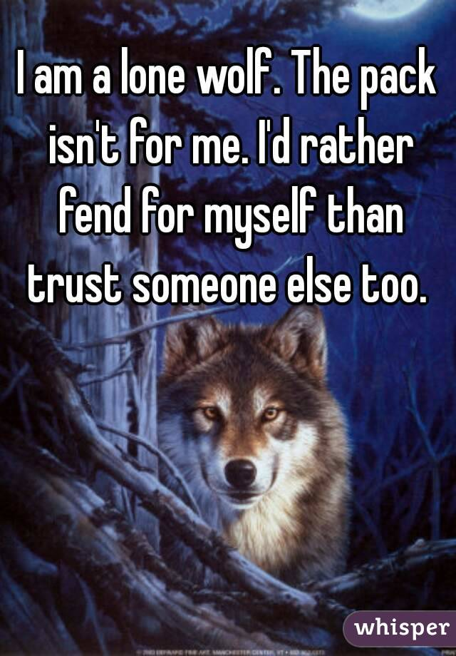 I am a lone wolf. The pack isn\'t for me. I\'d rather fend for