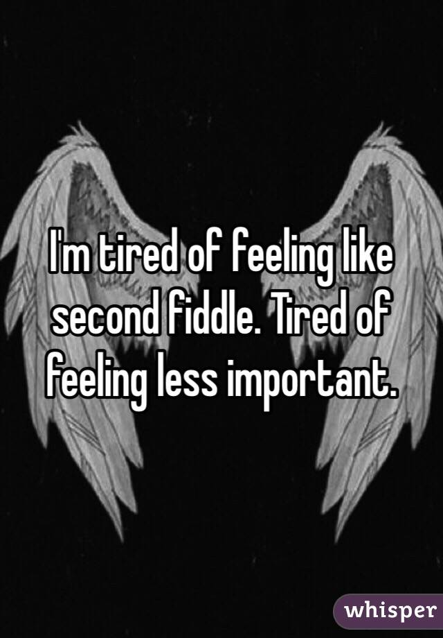 Im Tired Of Feeling Like Second Fiddle Tired Of Feeling Less