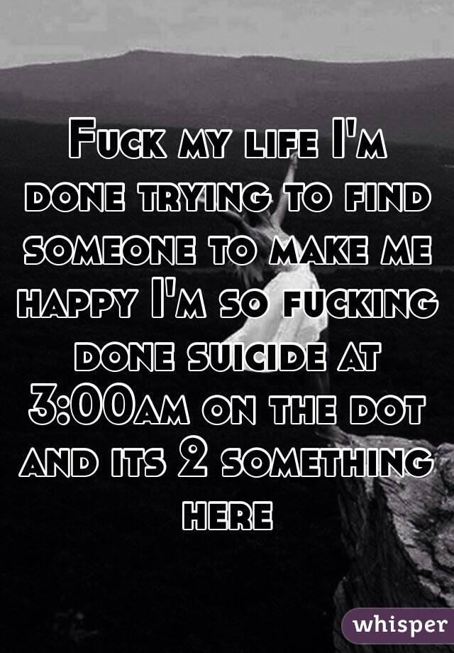 Fuck my life I\u0027m done trying to find someone to make me happy I\u0027m