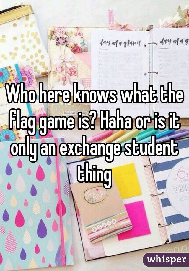 Who Here Knows What The Flag Game Is Haha Or Is It Only An