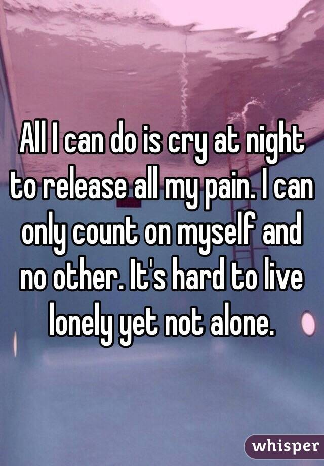 I can do is cry at night to release all my pain. I can only count