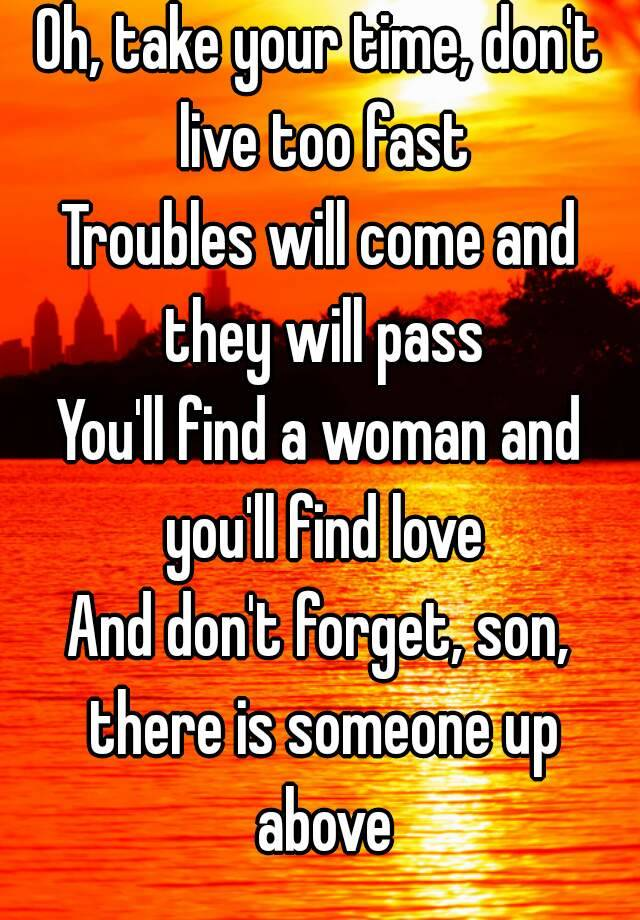 Oh Take Your Time Don T Live Too Fast Troubles Will Come And They Will Pass You Ll Find A Woman And You Ll Find Love And Don T Forget Son There Is Someone Up Above