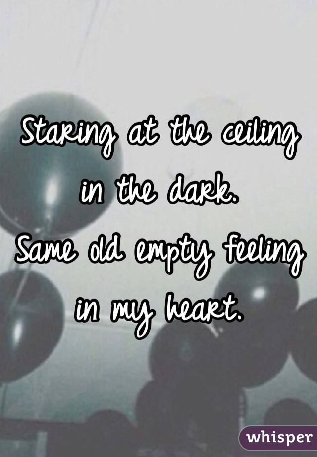 Amazing Staring At The Ceiling In The Dark. Same Old Empty Feeling In My Heart.