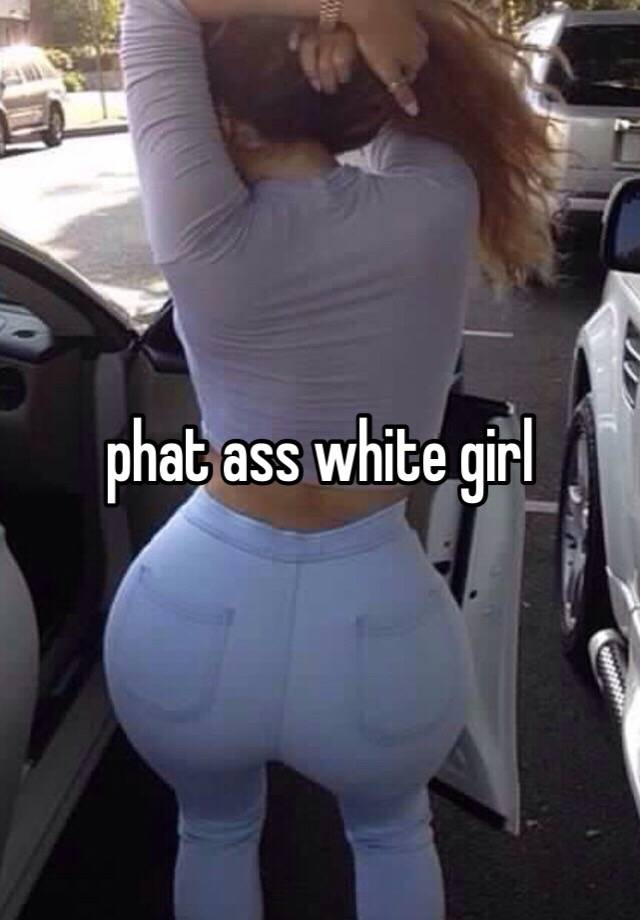 Phat butt white girls black