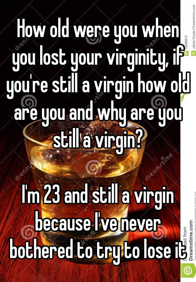 How old were you when you lost your virginity apologise, but