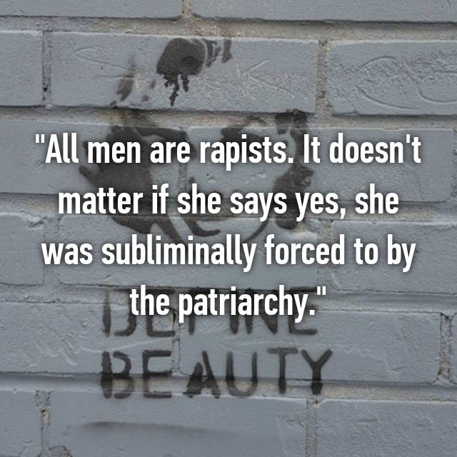 """All men are rapists. It doesn't matter if she says yes, she was subliminally forced to by the patriarchy."""
