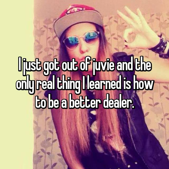 I just got out of juvie and the only real thing I learned is how to be a better dealer.
